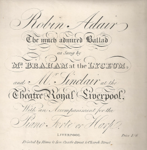 2. Title page of sheet music: Robin Adair. The much admired Ballad as Sung by Mr. Braham at the Lyceum, and Mr. Sinclair at the Theatre Royal Liverpool, With an Accompaniment for the Piano Forte or Harp, Liverpool, Printed by Hime & Son Castle Street & Church Street, n. d. [after 1811]